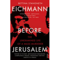 Eichmann before Jerusalem: The Unexamined Life of a Mass Murderer by Bettina Stangneth, 9781784700010