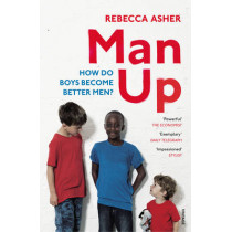 Man Up: How Do Boys Become Better Men by Rebecca Asher, 9781784701802