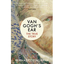 Van Gogh's Ear: The True Story by Bernadette Murphy, 9781784702229