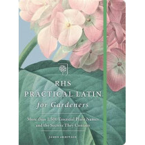 RHS Practical Latin for Gardeners: More than 1,500 Essential Plant Names and the Secrets They Contain by The Royal Horticultural Society, 9781784722265