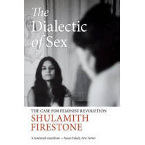 The Dialectic of Sex: The Case for Feminist Revolution by Shulamith Firestone, 9781784780524