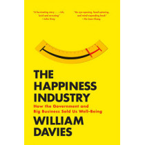 The Happiness Industry: How the Government and Big Business Sold Us Well-Being by William Davies, 9781784780951
