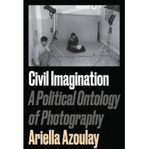 Civil Imagination: A Political Ontology of Photography by Ariella Azoulay, 9781784783037