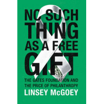 No Such Thing as a Free Gift: The Gates Foundation and the Price of Philanthropy by Linsey McGoey, 9781784786236