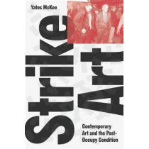 Strike Art!: Contemporary Art and the Post-Occupy Condition by Yates McKee, 9781784786816