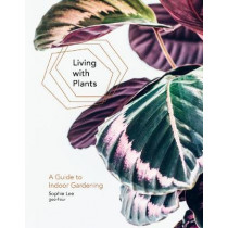 Living With Plants: A Guide To Indoor Gardening by Sophie Lee, 9781784880965