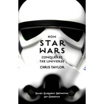 How Star Wars Conquered the Universe: The Past, Present, and Future of a Multibillion Dollar Franchise by Chris Taylor, 9781784970475