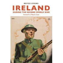 Ireland During the Second World War: Farewell to Plato's Cave by Bryce Evans, 9781784992491