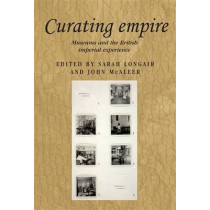 Curating Empire: Museums and the British Imperial Experience by Sarah Longair, 9781784993467