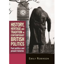 History, Heritage and Tradition in Contemporary British Politics: Past Politics and Present Histories by Emily Robinson, 9781784993849