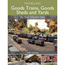 Modelling Goods Trains, Goods Sheds and Yards in the Steam Era by Terry Booker, 9781785000683