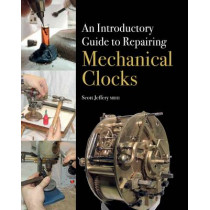 An Introductory Guide to Repairing Mechanical Clocks by Scott Jeffery, 9781785000928