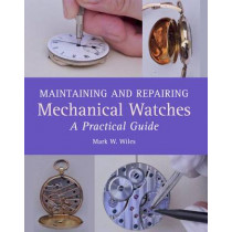 Maintaining and Repairing Mechanical Watches: A Practical Guide by Mark W Wiles, 9781785001550
