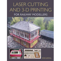 Laser Cutting and 3-D Printing for Railway Modellers by Bob Gledhill, 9781785002267