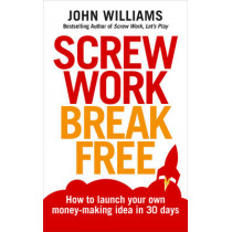 Screw Work Break Free: How to launch your own money-making idea in 30 days by John Williams, 9781785040832