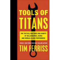 Tools of Titans: The Tactics, Routines, and Habits of Billionaires, Icons, and World-Class Performers by Timothy Ferriss, 9781785041273