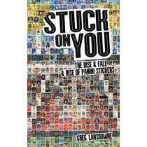 Stuck on You: The Rise & Fall - & Rise of Panini Stickers by Greg Lansdowne, 9781785310065