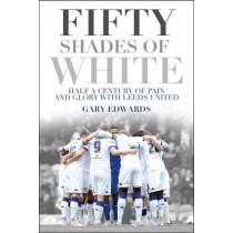 Fifty Shades of White: Half a Century of Pain and Glory with Leeds United by Gary Edwards, 9781785311987