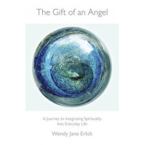 The Gift of an Angel: A Journey to Integrating Spirituality into Everyday Life by Wendy Jane Erlick, 9781785350054