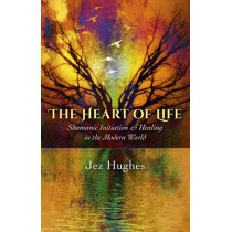 The Heart of Life: Shamanic Initiation & Healing in the Modern World by Jez Hughes, 9781785350269