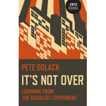 It's Not Over: Learning from the Socialist Experiment by Pete Dolack, 9781785350498