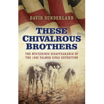 These Chivalrous Brothers: The Mysterious Disappearance of the 1882 Palmer Sinai Expedition by David Sunderland, 9781785352423