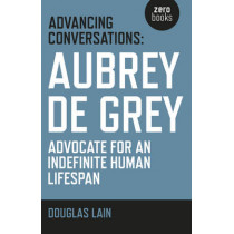 Advancing Conversations: Aubrey de Grey - Advocate for an Indefinite Human Lifespan by Douglas Lain, 9781785353963
