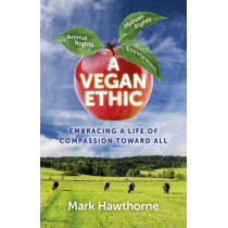A Vegan Ethic: Embracing a Life of Compassion Toward All by Mark Hawthorne, 9781785354021
