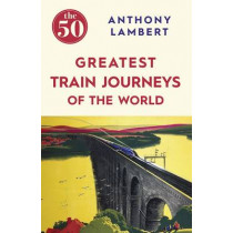 The 50 Greatest Train Journeys of the World by Anthony Lambert, 9781785780653