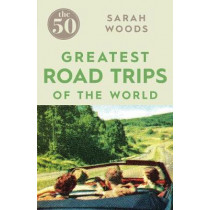 The 50 Greatest Road Trips by Sarah Woods, 9781785780967