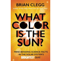 What Color Is the Sun?: Mind-Bending Science Facts in the Solar System's Brightest Quiz by Brian Clegg, 9781785781490