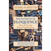The Elements of Eloquence: How to Turn the Perfect English Phrase by Mark Forsyth, 9781785781728