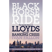Black Horse Ride: The Inside Story of Lloyds and the Banking Crisis by Ivan Fallon, 9781785900235