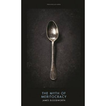 The Myth of Meritocracy: Why Working-Class Kids Still Get Working-Class Jobs by James Bloodworth, 9781785900532