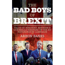 The Bad Boys of Brexit: Tales of Mischief, Mayhem & Guerrilla Warfare in the EU Referendum Campaign by Arron Banks, 9781785901829