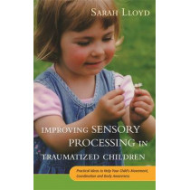 Improving Sensory Processing in Traumatized Children: Practical Ideas to Help Your Child's Movement, Coordination and Body Awareness by Sarah Lloyd, 9781785920042