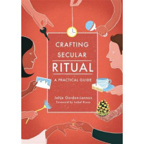 Crafting Secular Ritual: A Practical Guide by Jeltje Gordon-Lennox, 9781785920882
