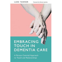 Embracing Touch in Dementia Care: A Person-Centred Approach to Touch and Relationships by Luke Tanner, 9781785921094