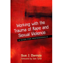 Working with the Trauma of Rape and Sexual Violence: A Guide for Professionals by Sue J. Daniels, 9781785921117