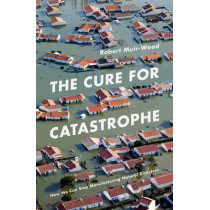 The Cure for Catastrophe: How We Can Stop Manufacturing Natural Disasters by Robert Muir-Wood, 9781786070050