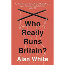 Who Really Runs Britain?: The Private Companies Taking Control of Benefits, Prisons, Asylum, Deportation, Security, Social Care and the NHS by Alan White, 9781786070661