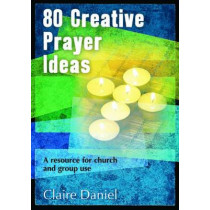 80 Creative Prayer Ideas: A resource for church and group use by Claire Daniel, 9781841016887