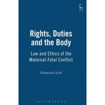 Rights, Duties and the Body: Law and Ethics of the Maternal-Fetal Conflict by Rosamund Scott, 9781841131344