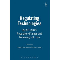 Regulating Technologies: Legal Futures, Regulatory Frames and Technological Fixes by Professor Roger Brownsword, 9781841137889