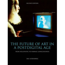 The Future of Art in a Postdigital Age: From Hellenistic to Hebraic Consciousness by Mel Alexenberg, 9781841503776
