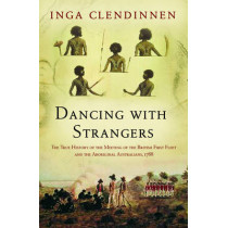 Dancing With Strangers: The True History of the Meeting of the British First Fleet and the Aboriginal Australians, 1788 by Inga Clendinnen, 9781841956992