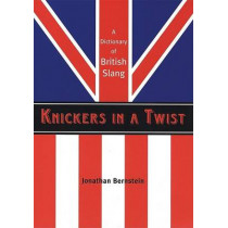 Knickers in a Twist: A Dictionary of British Slang by Jonathan Bernstein, 9781841958347