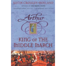 Arthur: King of the Middle March: Book 3 by Kevin Crossley-Holland, 9781842551554
