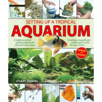 Setting Up a Tropical Aquarium: A Highly Practical Guide Packed with Easy Pictorial Stages Creating a Magnificent Underwater World for Your Home by Stuart Thraves, 9781842862520