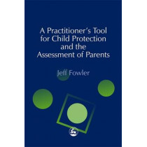 A Practitioners' Tool for Child Protection and the Assessment of Parents by Jeff Fowler, 9781843100508